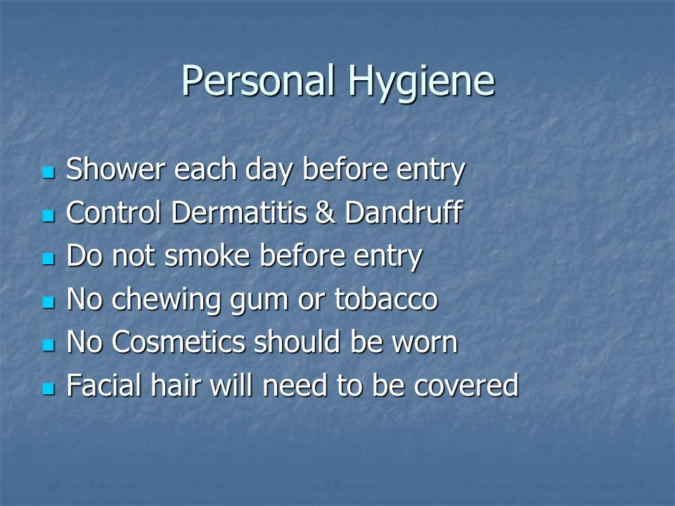 Personal Hygiene Shower each day before entry Shower each day before entry Control Dermatitis & Dandruff Control Dermatitis & Dandruff Do not smoke before entry Do not smoke before entry No chewing gum or tobacco No chewing gum or tobacco No Cosmetics should be worn No Cosmetics should be worn Facial hair will need to be covered Facial hair will need to be covered