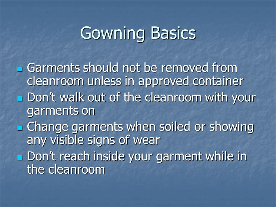Gowning Basics Garments should not be removed from cleanroom unless in approved container Garments should not be removed from cleanroom unless in approved container Don't walk out of the cleanroom with your garments on Don't walk out of the cleanroom with your garments on Change garments when soiled or showing any visible signs of wear Change garments when soiled or showing any visible signs of wear Don't reach inside your garment while in the cleanroom Don't reach inside your garment while in the cleanroom