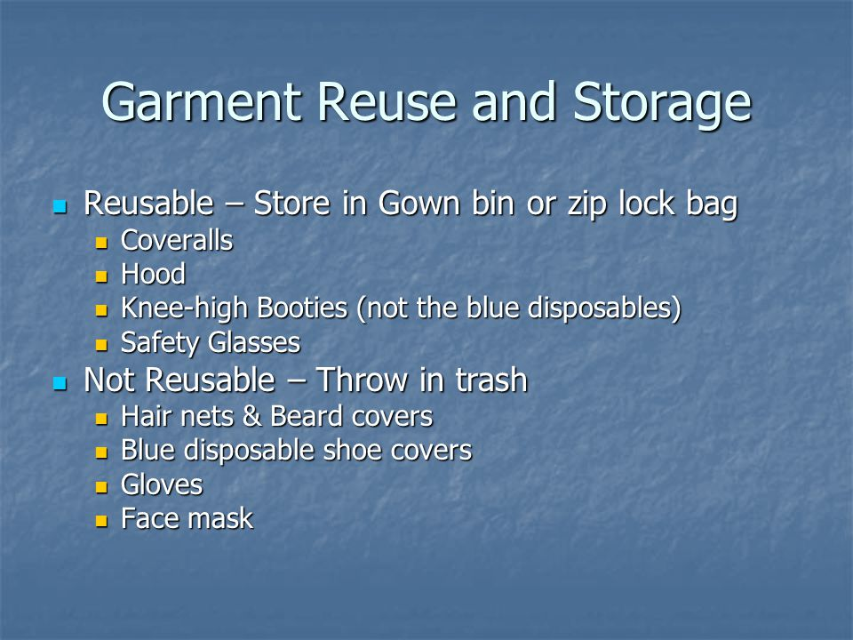 Garment Reuse and Storage Reusable – Store in Gown bin or zip lock bag Reusable – Store in Gown bin or zip lock bag Coveralls Coveralls Hood Hood Knee-high Booties (not the blue disposables) Knee-high Booties (not the blue disposables) Safety Glasses Safety Glasses Not Reusable – Throw in trash Not Reusable – Throw in trash Hair nets & Beard covers Hair nets & Beard covers Blue disposable shoe covers Blue disposable shoe covers Gloves Gloves Face mask Face mask