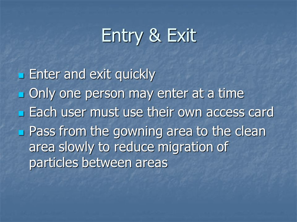 Entry & Exit Enter and exit quickly Enter and exit quickly Only one person may enter at a time Only one person may enter at a time Each user must use their own access card Each user must use their own access card Pass from the gowning area to the clean area slowly to reduce migration of particles between areas Pass from the gowning area to the clean area slowly to reduce migration of particles between areas