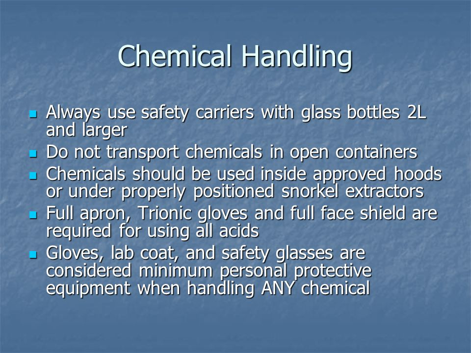 Chemical Handling Always use safety carriers with glass bottles 2L and larger Always use safety carriers with glass bottles 2L and larger Do not transport chemicals in open containers Do not transport chemicals in open containers Chemicals should be used inside approved hoods or under properly positioned snorkel extractors Chemicals should be used inside approved hoods or under properly positioned snorkel extractors Full apron, Trionic gloves and full face shield are required for using all acids Full apron, Trionic gloves and full face shield are required for using all acids Gloves, lab coat, and safety glasses are considered minimum personal protective equipment when handling ANY chemical Gloves, lab coat, and safety glasses are considered minimum personal protective equipment when handling ANY chemical