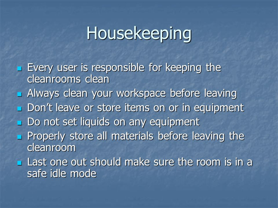 Housekeeping Every user is responsible for keeping the cleanrooms clean Every user is responsible for keeping the cleanrooms clean Always clean your workspace before leaving Always clean your workspace before leaving Don't leave or store items on or in equipment Don't leave or store items on or in equipment Do not set liquids on any equipment Do not set liquids on any equipment Properly store all materials before leaving the cleanroom Properly store all materials before leaving the cleanroom Last one out should make sure the room is in a safe idle mode Last one out should make sure the room is in a safe idle mode