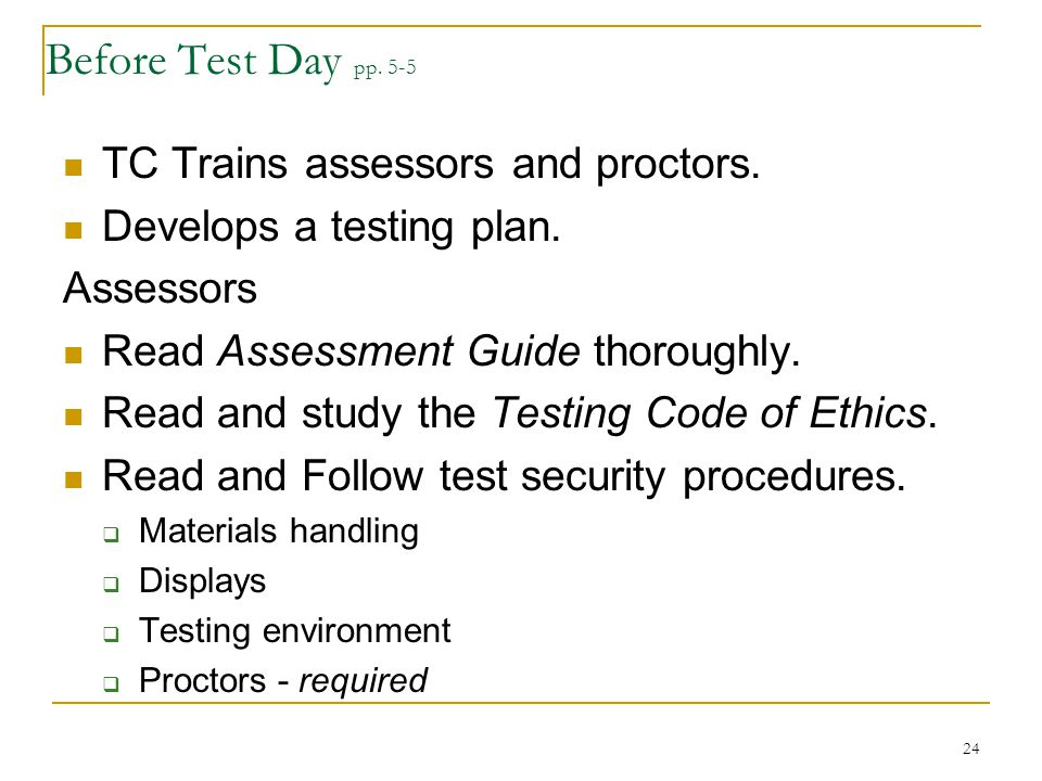 Before Test Day pp. 5-5 TC Trains assessors and proctors. Develops a testing plan. Assessors Read Assessment Guide thoroughly. Read and study the Test