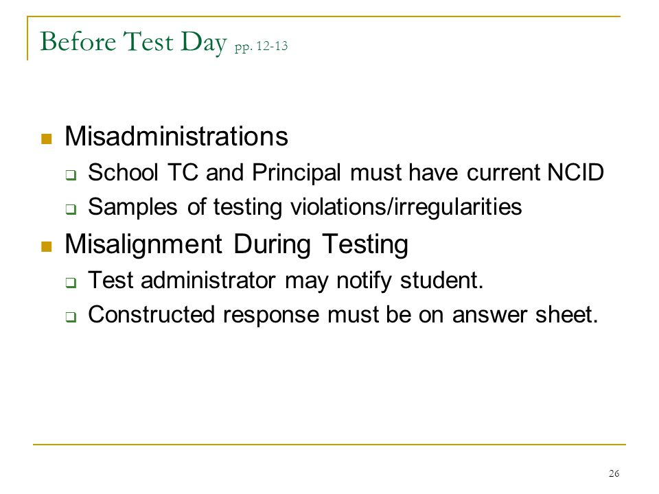 Before Test Day pp. 12-13 Misadministrations  School TC and Principal must have current NCID  Samples of testing violations/irregularities Misalignm