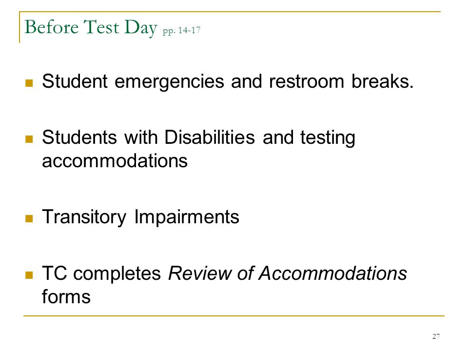Before Test Day pp. 14-17 Student emergencies and restroom breaks. Students with Disabilities and testing accommodations Transitory Impairments TC com