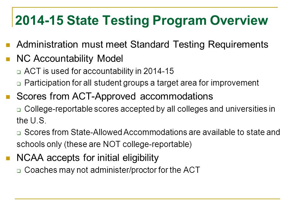 2014-15 State Testing Program Overview Administration must meet Standard Testing Requirements NC Accountability Model  ACT is used for accountability