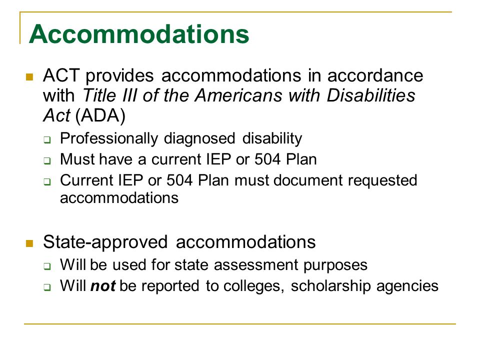 Accommodations ACT provides accommodations in accordance with Title III of the Americans with Disabilities Act (ADA)  Professionally diagnosed disabi