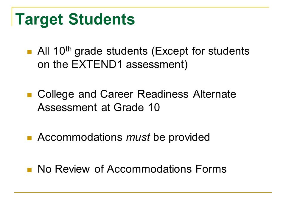 Target Students All 10 th grade students (Except for students on the EXTEND1 assessment) College and Career Readiness Alternate Assessment at Grade 10