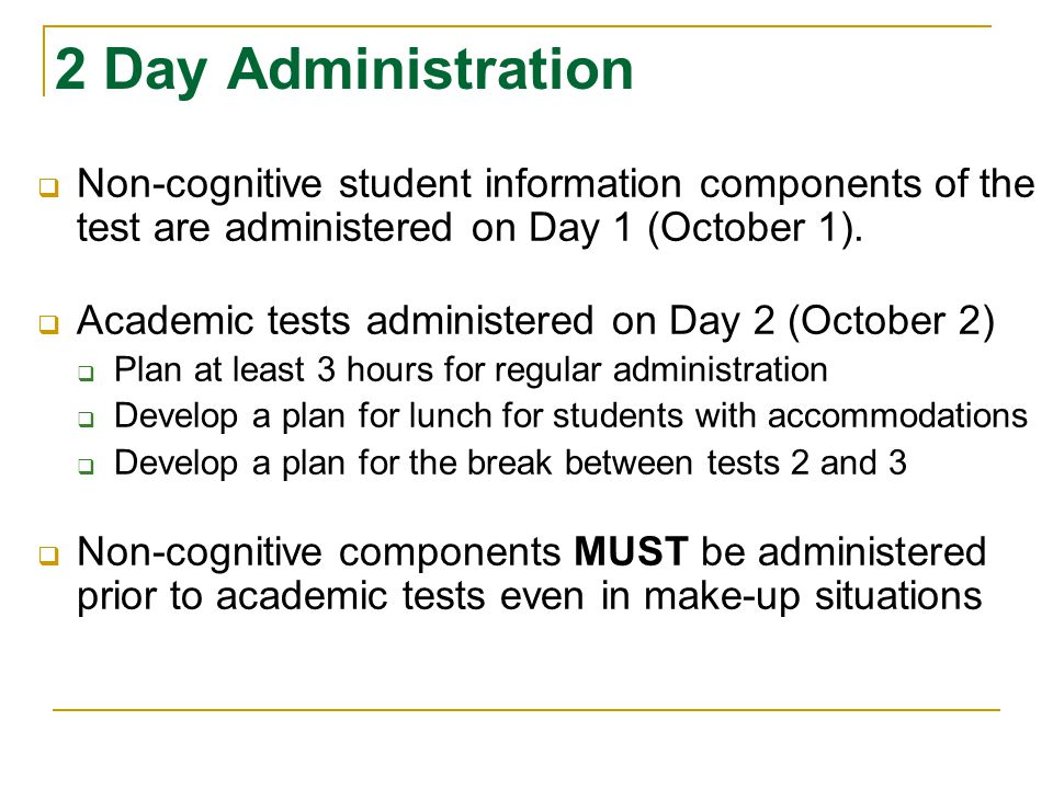 2 Day Administration  Non-cognitive student information components of the test are administered on Day 1 (October 1).  Academic tests administered o