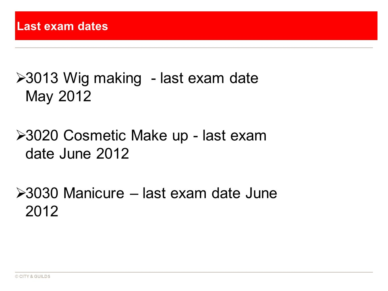 © CITY & GUILDS Last exam dates  3013 Wig making - last exam date May 2012  3020 Cosmetic Make up - last exam date June 2012  3030 Manicure – last exam date June 2012