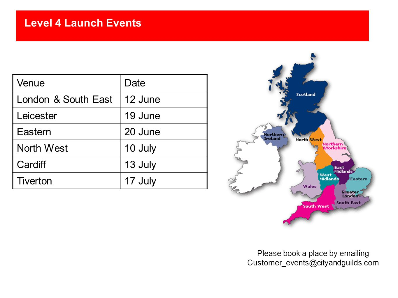 Level 4 Launch Events VenueDate London & South East12 June Leicester19 June Eastern20 June North West10 July Cardiff13 July Tiverton17 July Please book a place by emailing Customer_events@cityandguilds.com