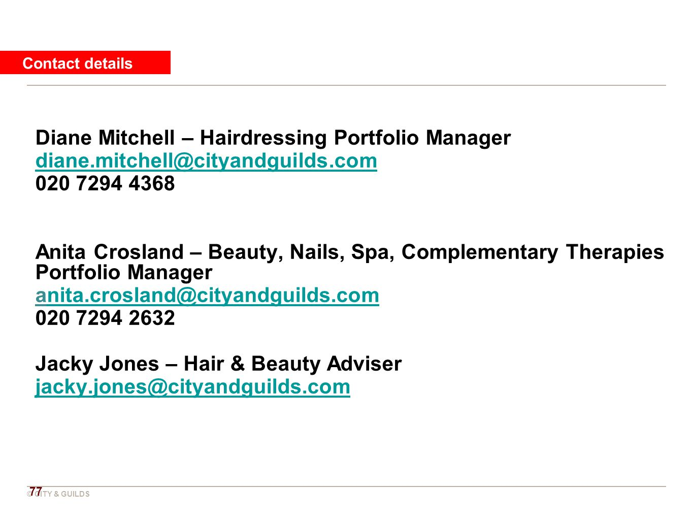 © CITY & GUILDS Diane Mitchell – Hairdressing Portfolio Manager diane.mitchell@cityandguilds.com 020 7294 4368 Anita Crosland – Beauty, Nails, Spa, Complementary Therapies Portfolio Manager anita.crosland@cityandguilds.comnita.crosland@cityandguilds.com 020 7294 2632 Jacky Jones – Hair & Beauty Adviser jacky.jones@cityandguilds.com Contact details 77
