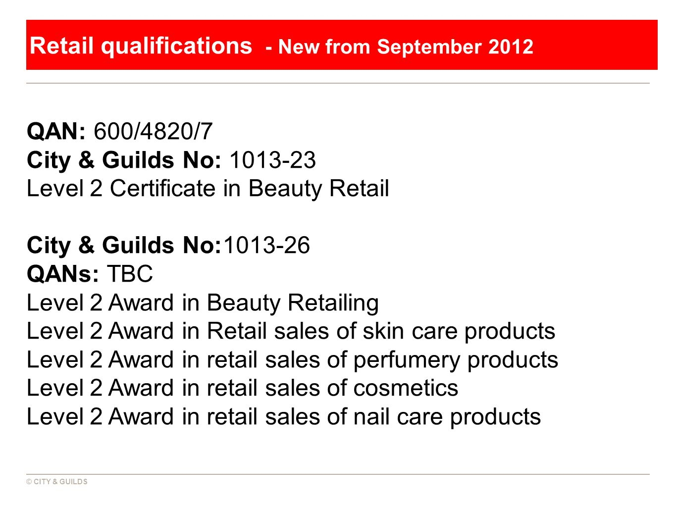 © CITY & GUILDS Retail qualifications - New from September 2012 QAN: 600/4820/7 City & Guilds No: 1013-23 Level 2 Certificate in Beauty Retail City &