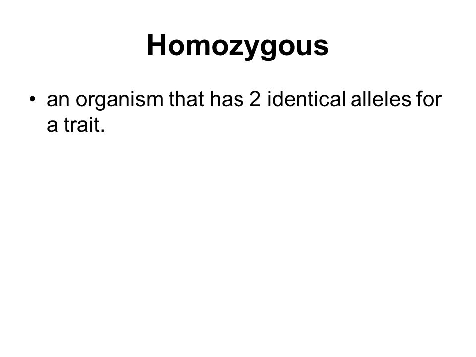 Homozygous an organism that has 2 identical alleles for a trait.