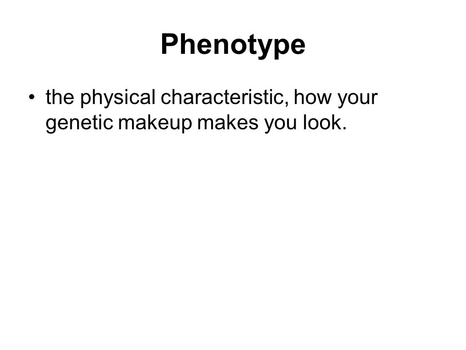 Phenotype the physical characteristic, how your genetic makeup makes you look.