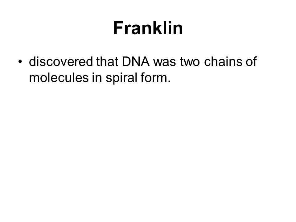 Franklin discovered that DNA was two chains of molecules in spiral form.