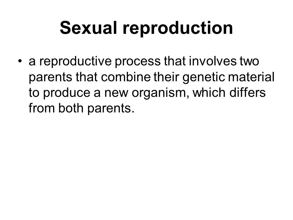 Sexual reproduction a reproductive process that involves two parents that combine their genetic material to produce a new organism, which differs from both parents.
