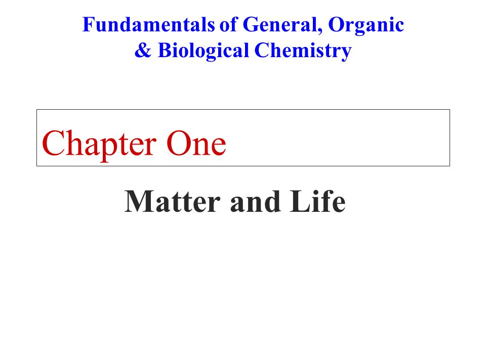 Chapter One Matter and Life Fundamentals of General, Organic & Biological Chemistry