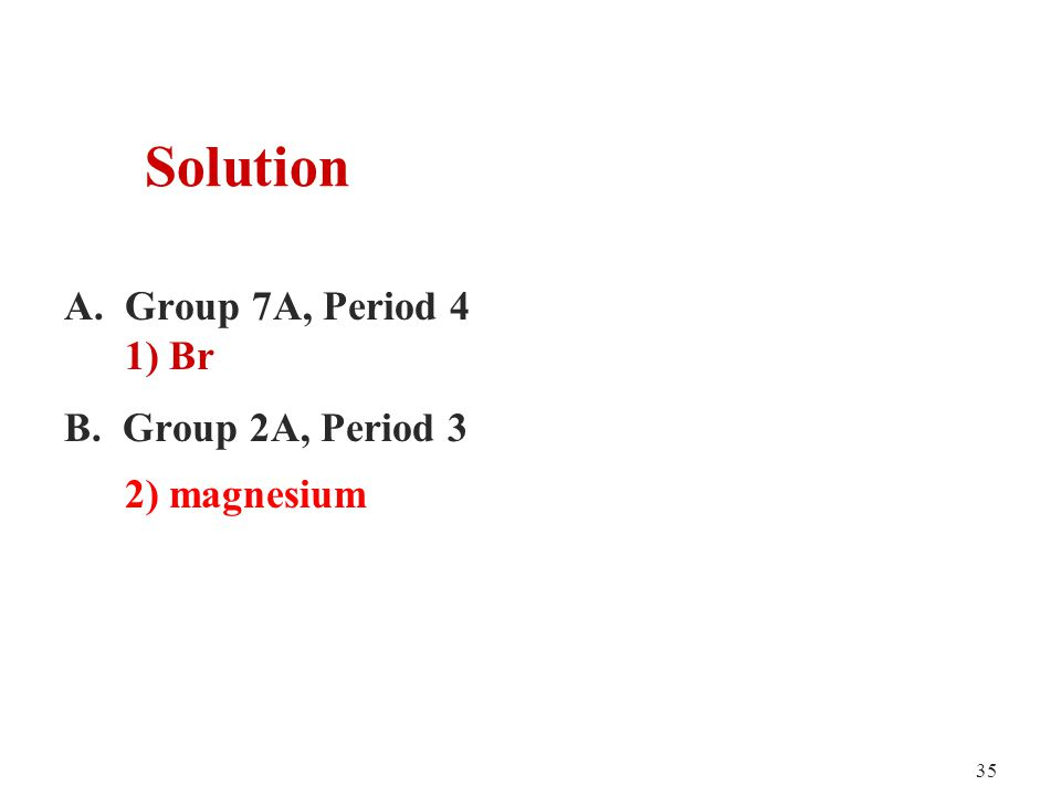 35 A. Group 7A, Period 4 1) Br B. Group 2A, Period 3 2) magnesium Solution