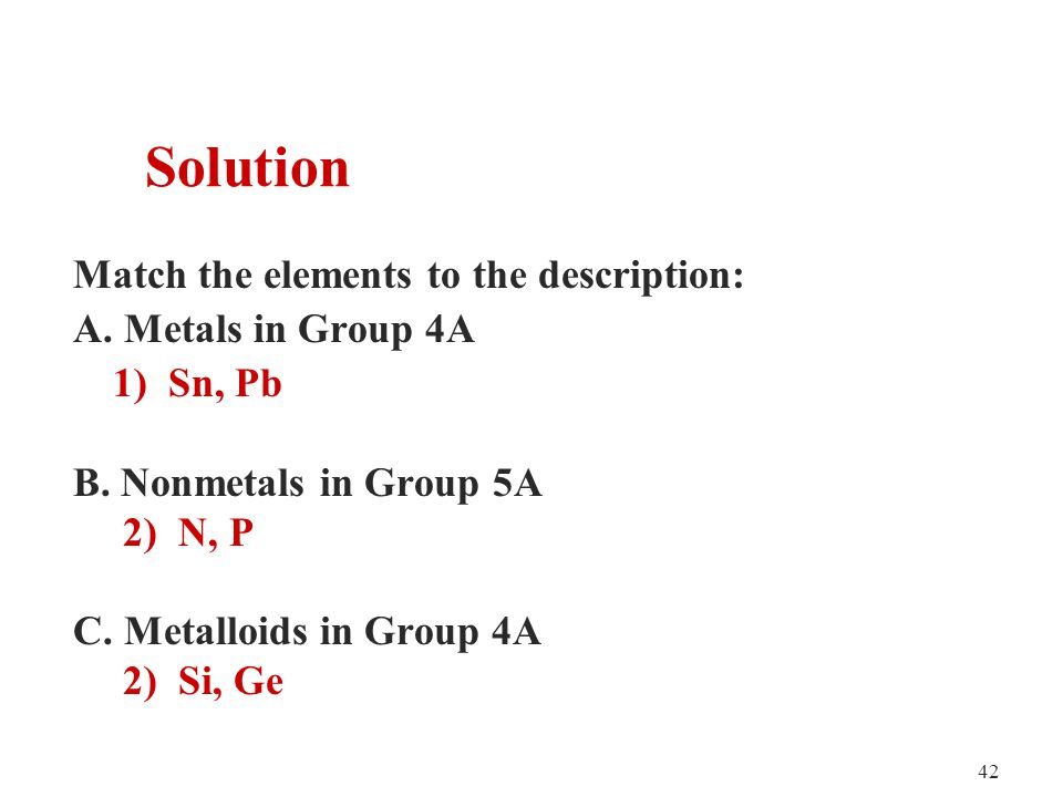 42 Match the elements to the description: A. Metals in Group 4A 1) Sn, Pb B.