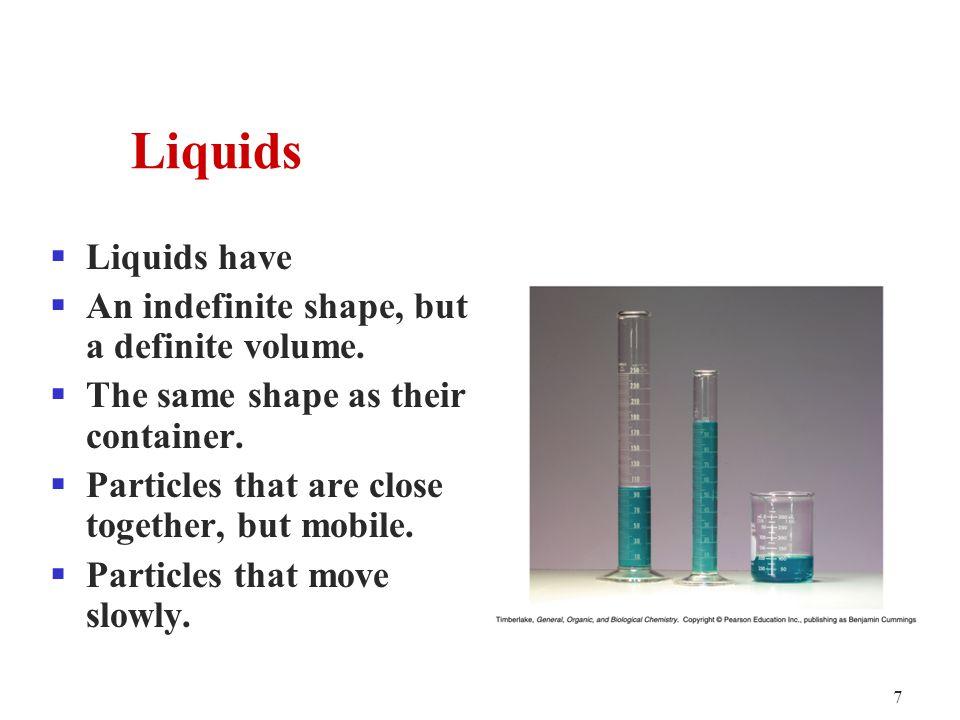 7  Liquids have  An indefinite shape, but a definite volume.