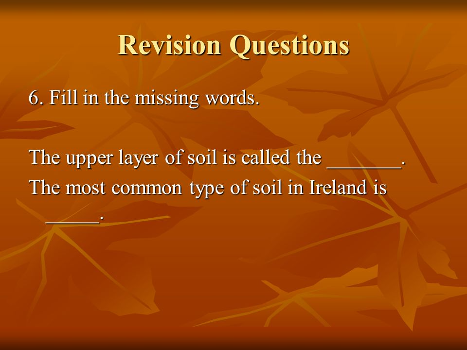 Revision Questions 6.Fill in the missing words. The upper layer of soil is called the _______.