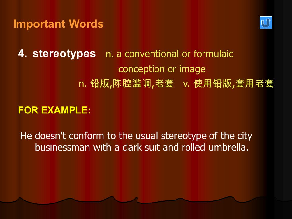 4.stereotypes n. a conventional or formulaic conception or image n. 铅版, 陈腔滥调, 老套 v. 使用铅版, 套用老套 He doesn't conform to the usual stereotype of the city