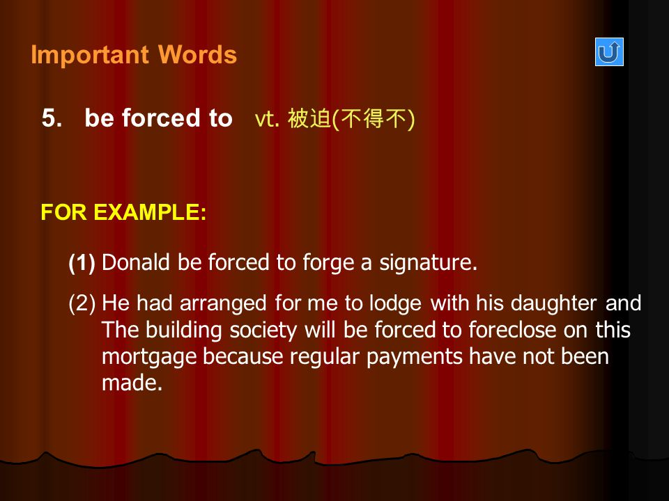5. be forced to vt. 被迫 ( 不得不 ) (1) Donald be forced to forge a signature. (2) He had arranged for me to lodge with his daughter and The building socie