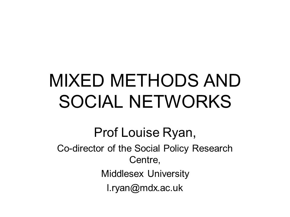 MIXED METHODS AND SOCIAL NETWORKS Prof Louise Ryan, Co-director of the Social Policy Research Centre, Middlesex University l.ryan@mdx.ac.uk