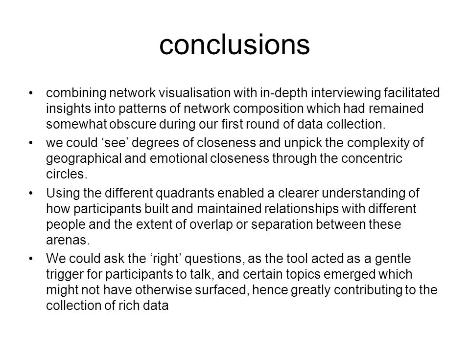 conclusions combining network visualisation with in-depth interviewing facilitated insights into patterns of network composition which had remained somewhat obscure during our first round of data collection.