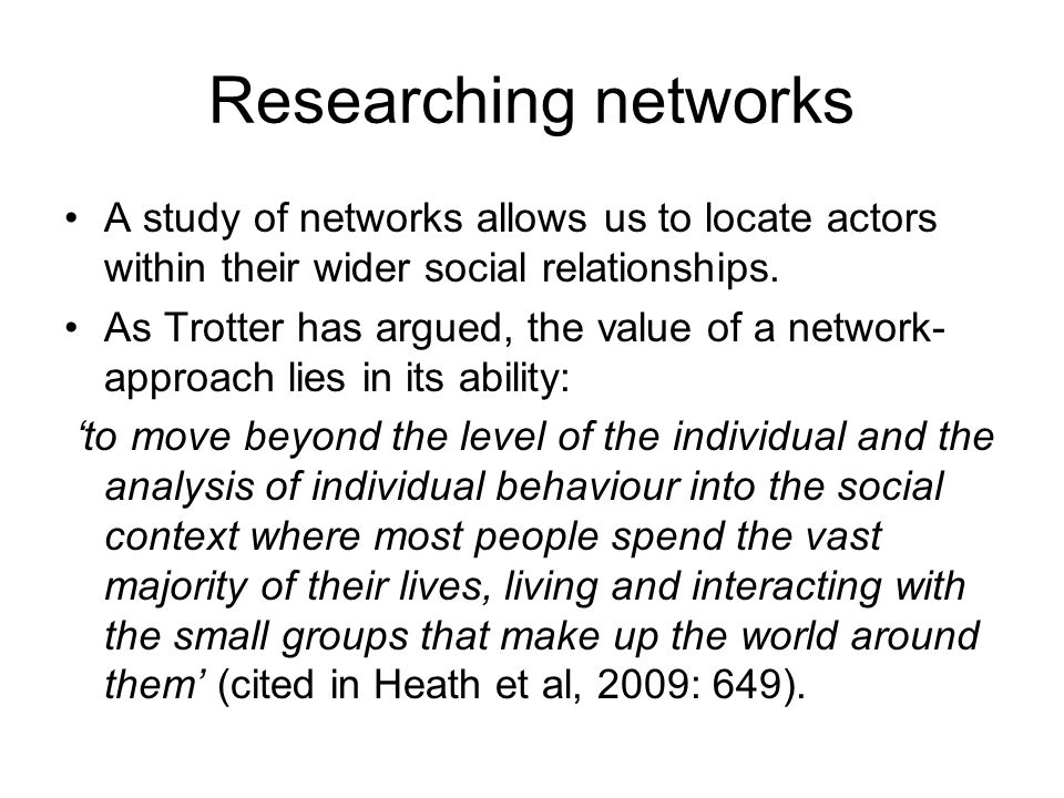Researching networks A study of networks allows us to locate actors within their wider social relationships.
