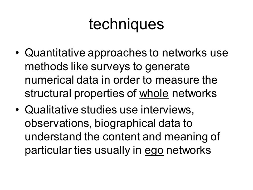 techniques Quantitative approaches to networks use methods like surveys to generate numerical data in order to measure the structural properties of whole networks Qualitative studies use interviews, observations, biographical data to understand the content and meaning of particular ties usually in ego networks