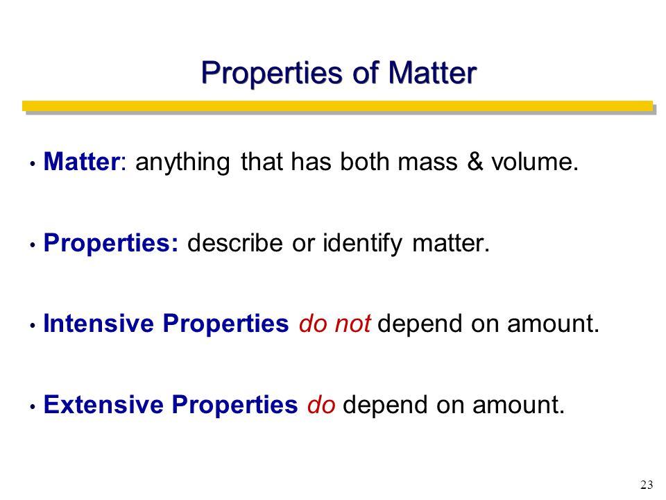 23 Properties of Matter Matter: anything that has both mass & volume.