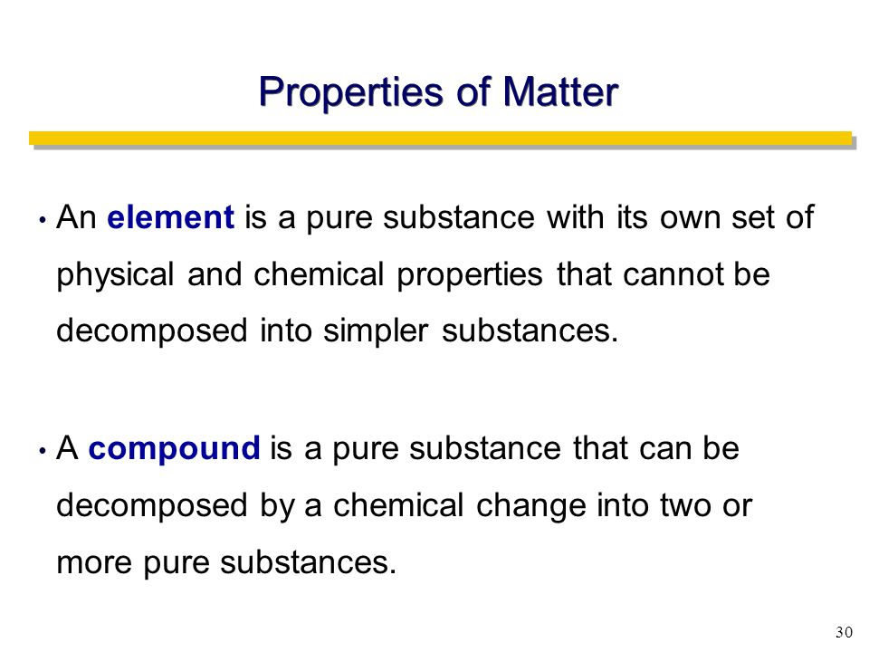 30 An element is a pure substance with its own set of physical and chemical properties that cannot be decomposed into simpler substances.