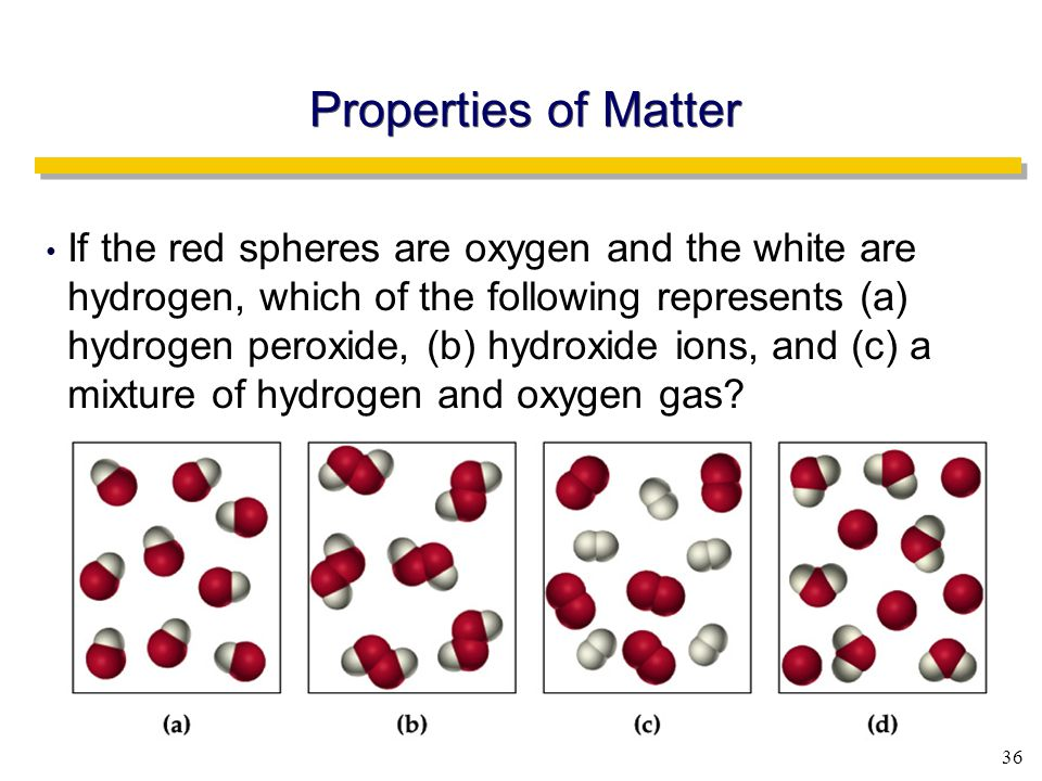 36 If the red spheres are oxygen and the white are hydrogen, which of the following represents (a) hydrogen peroxide, (b) hydroxide ions, and (c) a mixture of hydrogen and oxygen gas.