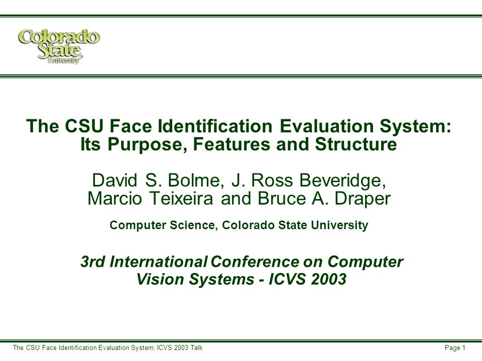 Page 2 The CSU Face Identification Evaluation System, ICVS 2003 Talk Goals of the CSU Face Recognition Evaluation Work Baseline/control Face Recognition algorithms.
