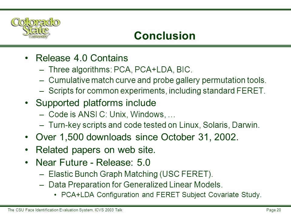 Page 20 The CSU Face Identification Evaluation System, ICVS 2003 Talk Conclusion Release 4.0 Contains –Three algorithms: PCA, PCA+LDA, BIC.