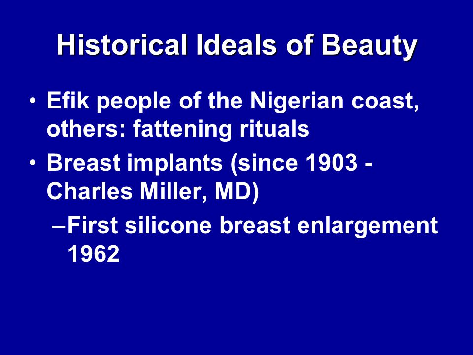 Historical Ideals of Beauty Efik people of the Nigerian coast, others: fattening rituals Breast implants (since 1903 - Charles Miller, MD) –First silicone breast enlargement 1962