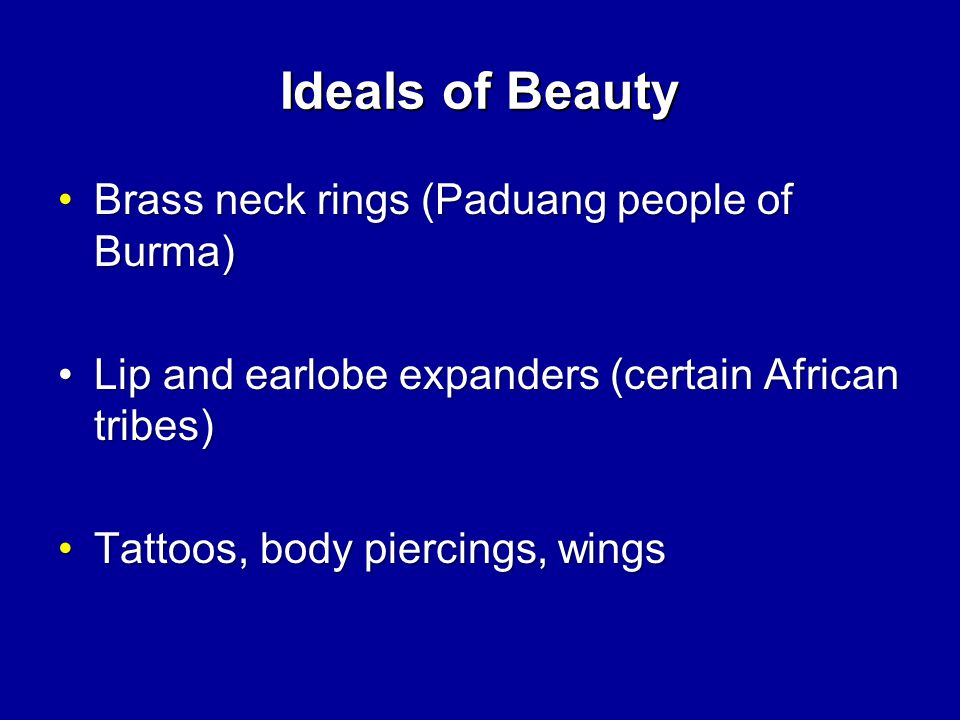 Ideals of Beauty Brass neck rings (Paduang people of Burma)Brass neck rings (Paduang people of Burma) Lip and earlobe expanders (certain African tribes)Lip and earlobe expanders (certain African tribes) Tattoos, body piercings, wingsTattoos, body piercings, wings