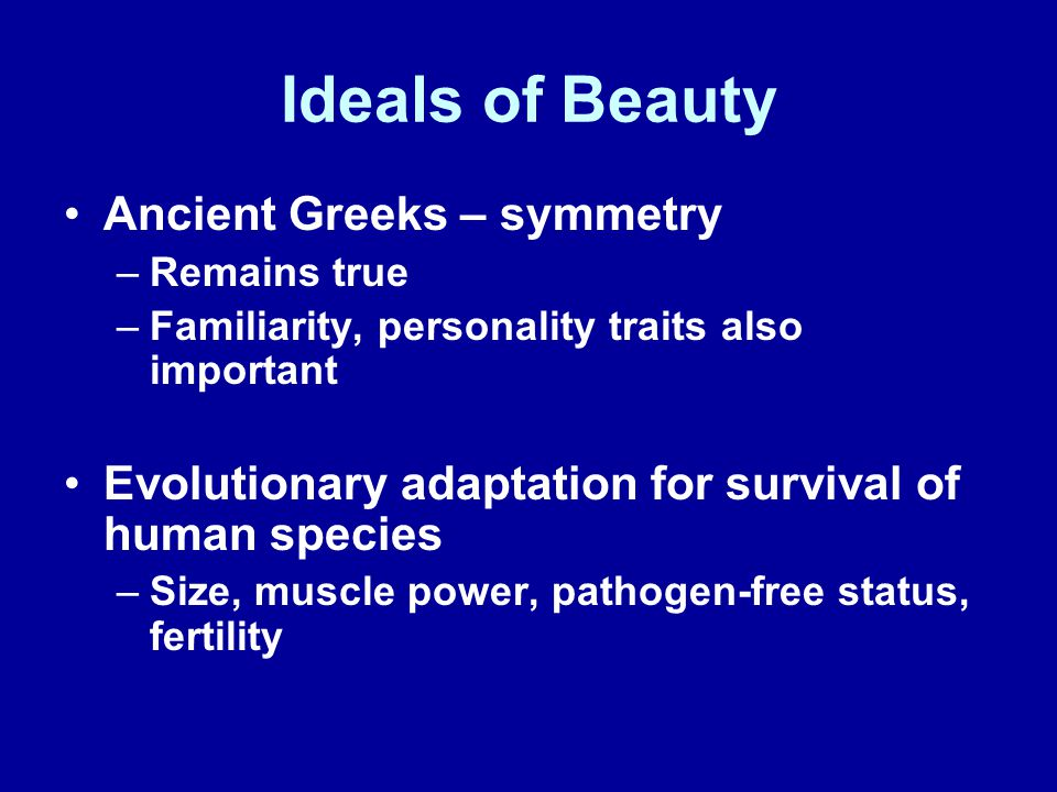 Ideals of Beauty Ancient Greeks – symmetry –Remains true –Familiarity, personality traits also important Evolutionary adaptation for survival of human species –Size, muscle power, pathogen-free status, fertility