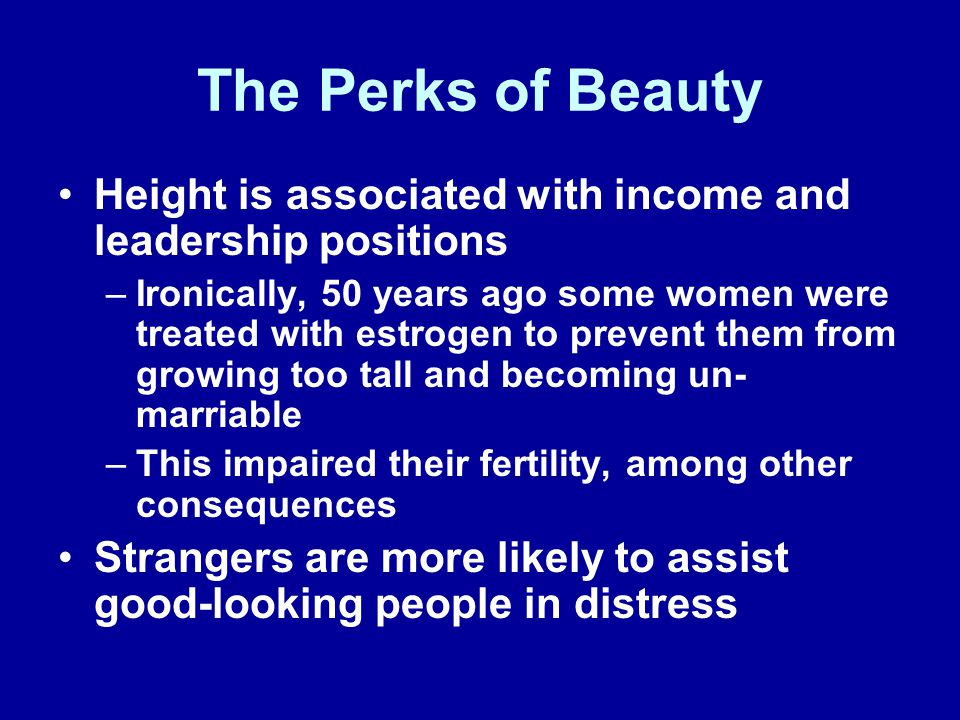 The Perks of Beauty Height is associated with income and leadership positions –Ironically, 50 years ago some women were treated with estrogen to prevent them from growing too tall and becoming un- marriable –This impaired their fertility, among other consequences Strangers are more likely to assist good-looking people in distress