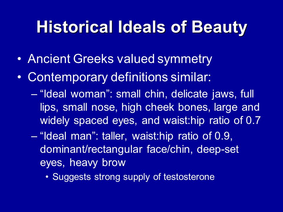Historical Ideals of Beauty Ancient Greeks valued symmetry Contemporary definitions similar: – Ideal woman : small chin, delicate jaws, full lips, small nose, high cheek bones, large and widely spaced eyes, and waist:hip ratio of 0.7 – Ideal man : taller, waist:hip ratio of 0.9, dominant/rectangular face/chin, deep-set eyes, heavy brow Suggests strong supply of testosterone