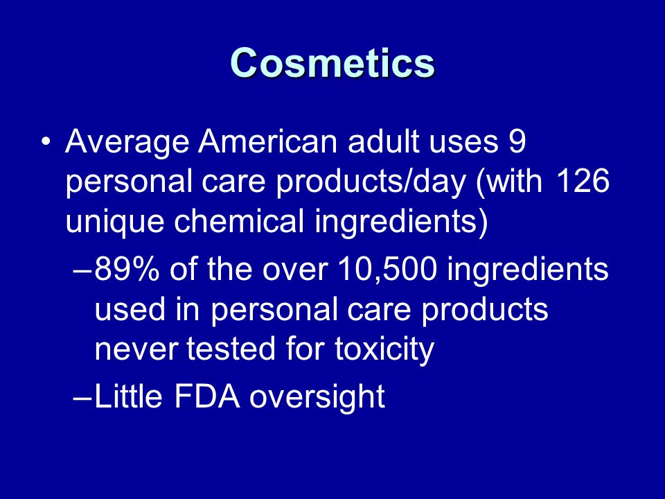 Cosmetics Average American adult uses 9 personal care products/day (with 126 unique chemical ingredients) –89% of the over 10,500 ingredients used in personal care products never tested for toxicity –Little FDA oversight