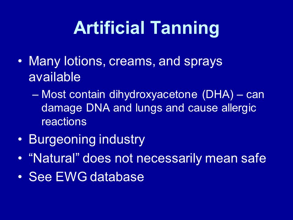 Artificial Tanning Many lotions, creams, and sprays available –Most contain dihydroxyacetone (DHA) – can damage DNA and lungs and cause allergic reactions Burgeoning industry Natural does not necessarily mean safe See EWG database
