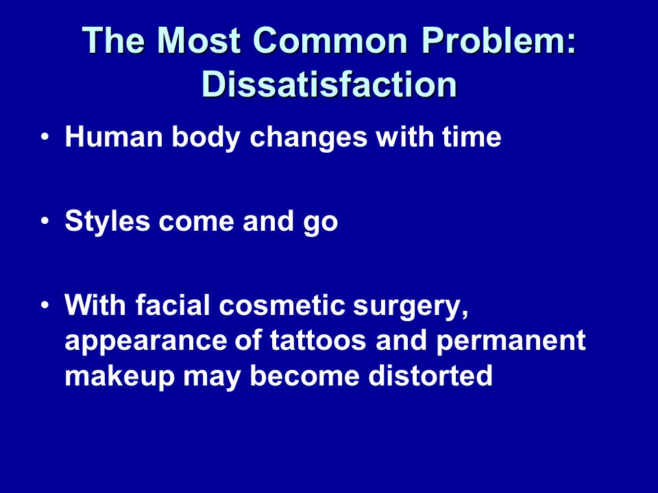 The Most Common Problem: Dissatisfaction Human body changes with time Styles come and go With facial cosmetic surgery, appearance of tattoos and permanent makeup may become distorted