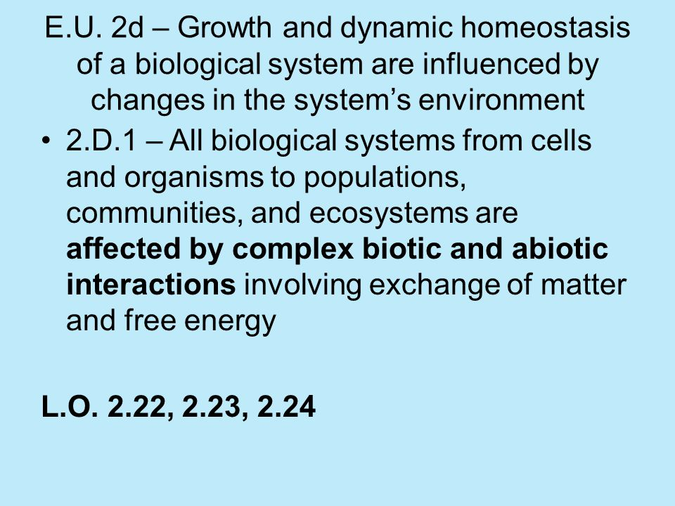 E.U. 2d – Growth and dynamic homeostasis of a biological system are influenced by changes in the system's environment 2.D.1 – All biological systems f