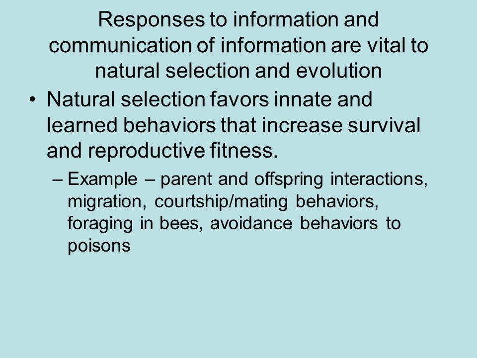 Responses to information and communication of information are vital to natural selection and evolution Natural selection favors innate and learned behaviors that increase survival and reproductive fitness.