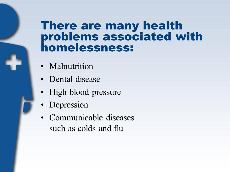 There are many health problems associated with homelessness: Malnutrition Dental disease High blood pressure Depression Communicable diseases such as colds and flu