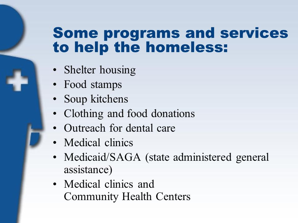 Some programs and services to help the homeless: Shelter housing Food stamps Soup kitchens Clothing and food donations Outreach for dental care Medica