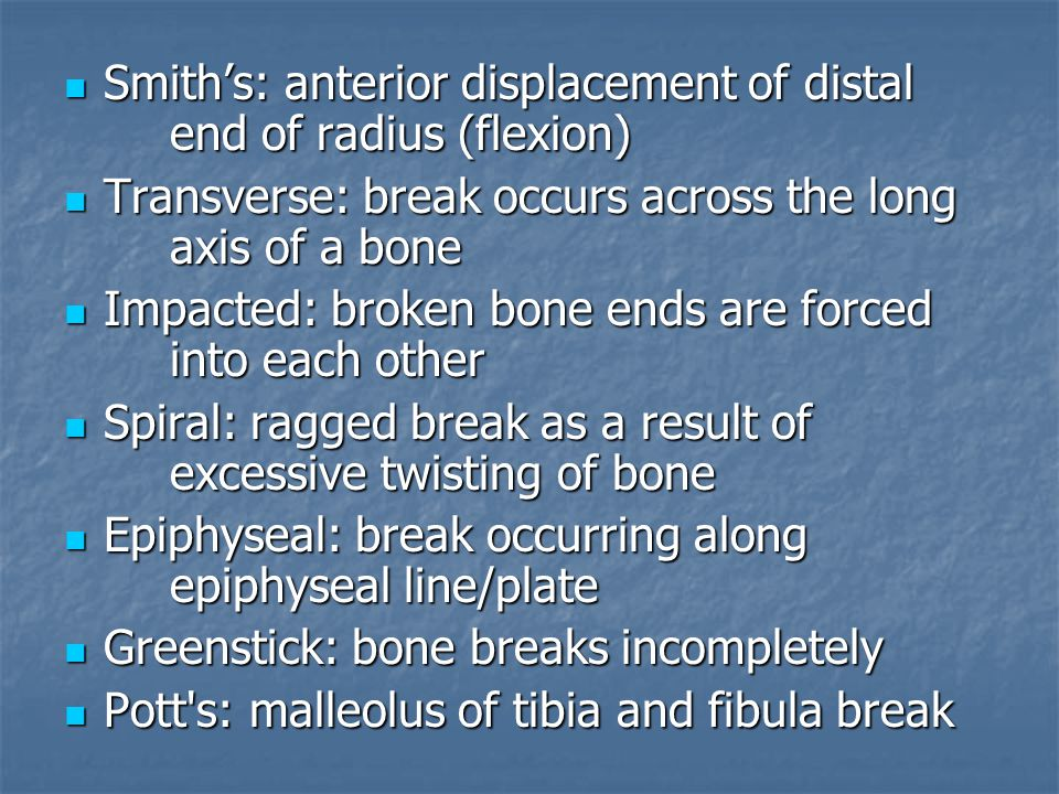 Smith's: anterior displacement of distal end of radius (flexion) Smith's: anterior displacement of distal end of radius (flexion) Transverse: break occurs across the long axis of a bone Transverse: break occurs across the long axis of a bone Impacted: broken bone ends are forced into each other Impacted: broken bone ends are forced into each other Spiral: ragged break as a result of excessive twisting of bone Spiral: ragged break as a result of excessive twisting of bone Epiphyseal: break occurring along epiphyseal line/plate Epiphyseal: break occurring along epiphyseal line/plate Greenstick: bone breaks incompletely Greenstick: bone breaks incompletely Pott s: malleolus of tibia and fibula break Pott s: malleolus of tibia and fibula break